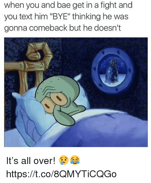 """Bae, Text, and Fight: when you and bae get in a fight and  you text him """"BYE"""" thinking he was  gonna comeback but he doesn't It's all over! 😢😂 https://t.co/8QMYTiCQGo"""