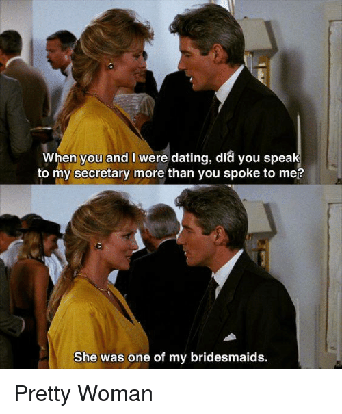 Bridesmaids: When you and I were dating, did you speak  to my secretary more than you spoke to me?  She was one of my bridesmaids. Pretty Woman