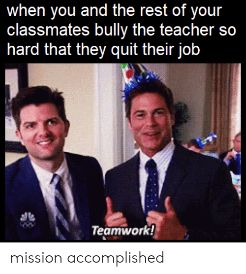 Teacher, Bully, and Job: when you and the rest of your  classmates bully the teacher so  hard that they quit their job  Teamwork! mission accomplished