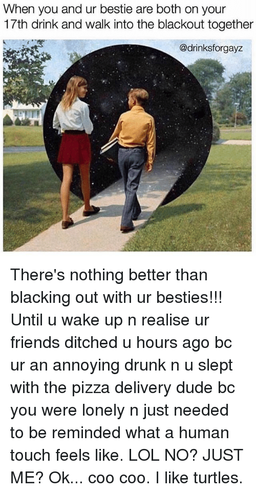 Drunk, Dude, and Friends: When you and ur bestie are both on your  17th drink and walk into the blackout together  @drinksforgayz  L. There's nothing better than blacking out with ur besties!!! Until u wake up n realise ur friends ditched u hours ago bc ur an annoying drunk n u slept with the pizza delivery dude bc you were lonely n just needed to be reminded what a human touch feels like. LOL NO? JUST ME? Ok... coo coo. I like turtles.