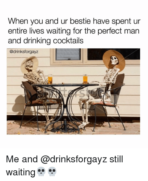 Drinking, Funny, and Waiting...: When you and ur bestie have spent ur  entire lives waiting for the perfect man  and drinking cocktails  @drinksforgayz Me and @drinksforgayz still waiting💀💀