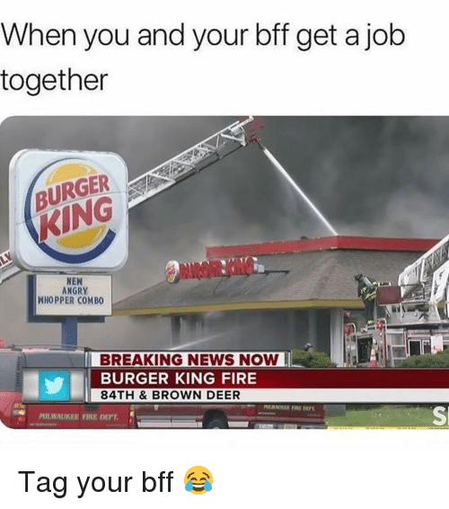 whopper: When you and your bff get a job  together  BURGER  KING  NEN  ANGRY  WHOPPER COMBO  BREAKING NEWS NOW  BURGER KING FIRE  84TH & BROWN DEER  MILWAUKEE FIRE DEPT.  Sl Tag your bff 😂