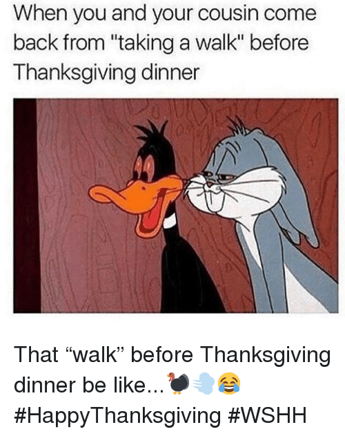 "Be Like, Thanksgiving, and Wshh: When you and your cousin come  back from ""taking a walk"" before  Thanksgiving dinner That ""walk"" before Thanksgiving dinner be like...🦃💨😂 #HappyThanksgiving #WSHH"