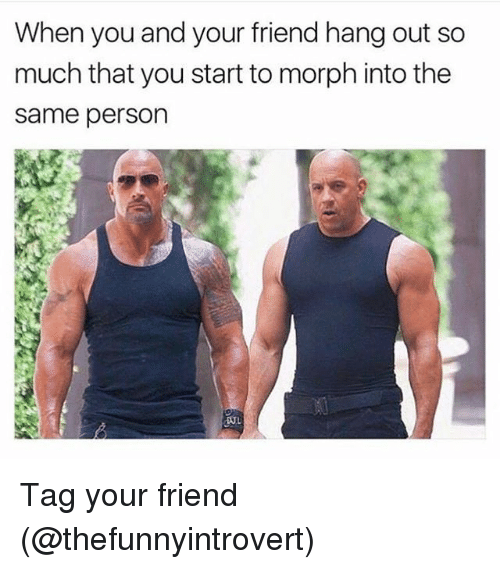 Morphing: When you and your friend hang out so  much that you start to morph into the  Same person  DUL Tag your friend (@thefunnyintrovert)