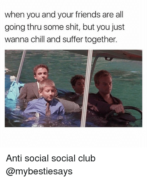 Chill, Club, and Friends: when you and your friends are all  going thru some shit, but you just  wanna chill and suffer together. Anti social social club @mybestiesays