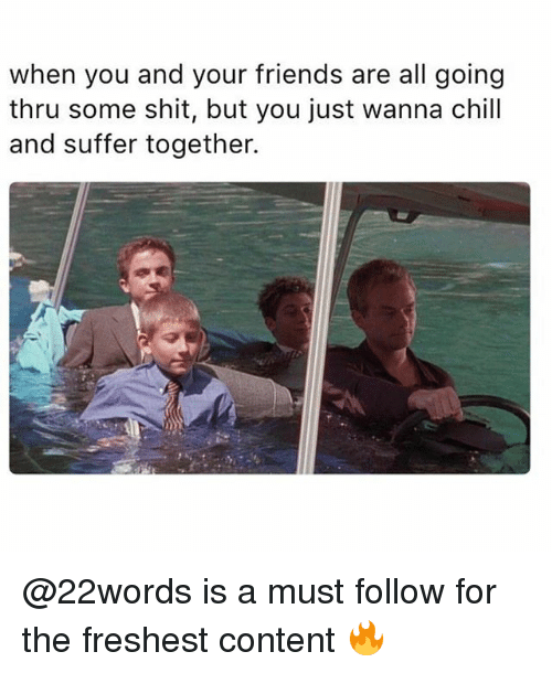 Chill, Friends, and Memes: when you and your friends are all going  thru some shit, but you just wanna chill  and suffer together. @22words is a must follow for the freshest content 🔥