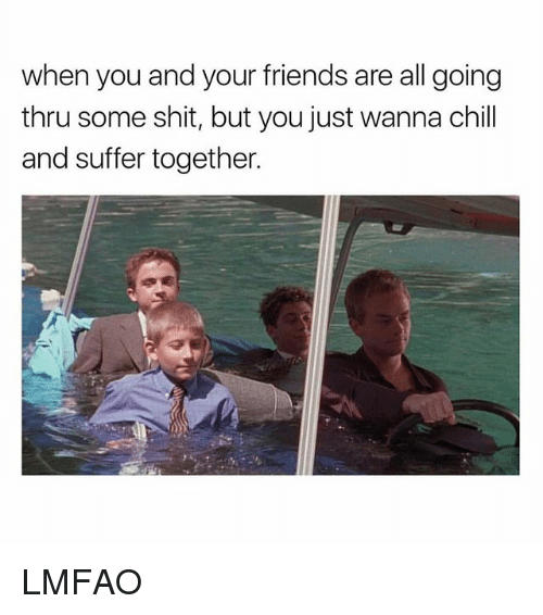 Chill, Friends, and Shit: when you and your friends are all going  thru some shit, but you just wanna chill  and suffer together. LMFAO