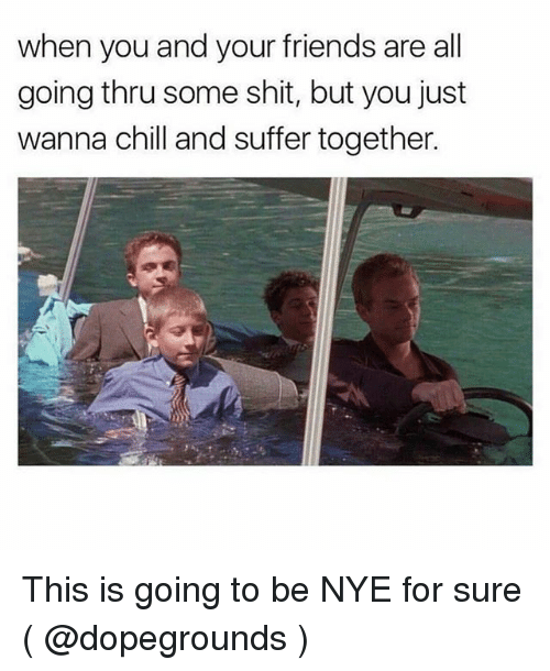 Chill, Friends, and Shit: when you and your friends are all  going thru some shit, but you just  wanna chill and suffer together. This is going to be NYE for sure ( @dopegrounds )