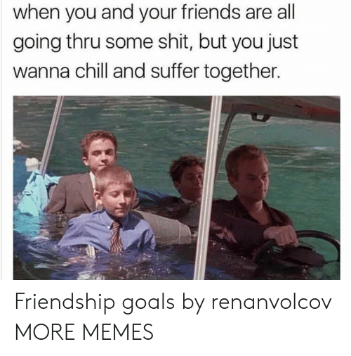 Friendship Goals: when you and your friends are all  going thru some shit, but you just  wanna chill and suffer together. Friendship goals by renanvolcov MORE MEMES