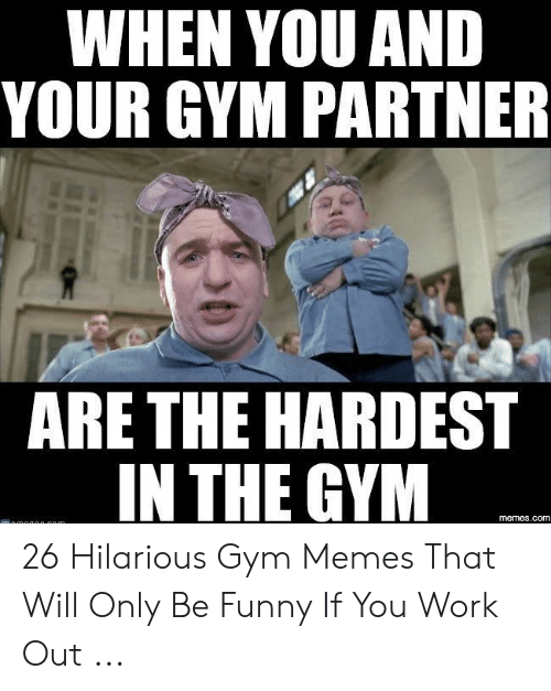 Funny Workout Memes: WHEN YOU AND  YOUR GYM PARTNER  ARE THE HARDEST  IN THE GYM  memes.com 26 Hilarious Gym Memes That Will Only Be Funny If You Work Out ...