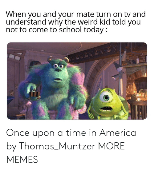 in america: When you and your mate turn on tv and  understand why the weird kid told you  not to come to school today : Once upon a time in America by Thomas_Muntzer MORE MEMES