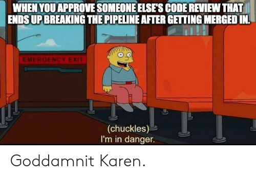 approve: WHEN YOU APPROVE SOMEONE ELSE'S CODE REVIEW THAT  ENDSUP BREAKING THE PIPELINE AFTER GETTING MERGED IN  EMERGENCY EXIT  (chuckles)  I'm in danger. Goddamnit Karen.