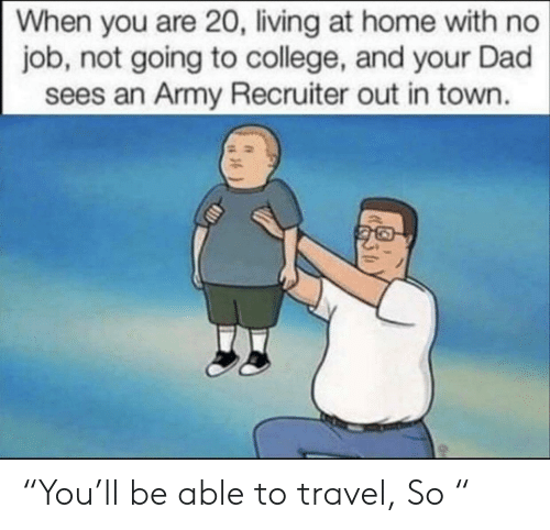 "No Job: When you are 20, living at home with no  job, not going to college, and your Dad  sees an Army Recruiter out in town. ""You'll be able to travel, So """