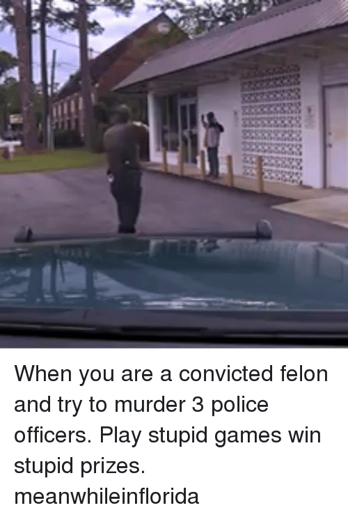 play-stupid-games: When you are a convicted felon and try to murder 3 police officers. Play stupid games win stupid prizes. meanwhileinflorida