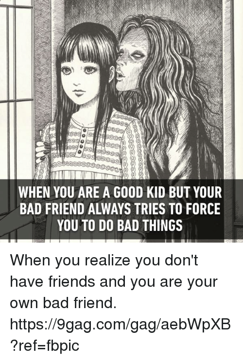 do-bad-things: WHEN YOU ARE A GOOD KID BUT YOUR  BAD FRIEND ALWAYS TRIES TO FORCE  YOU TO DO BAD THINGS When you realize you don't have friends and you are your own bad friend.  https://9gag.com/gag/aebWpXB?ref=fbpic