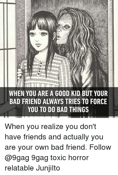 do-bad-things: WHEN YOU ARE A GOOD KID BUT YOUR  BAD FRIEND ALWAYS TRIES TO FORCE  YOU TO DO BAD THINGS When you realize you don't have friends and actually you are your own bad friend. Follow @9gag 9gag toxic horror relatable JunjiIto