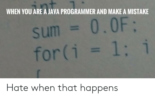 WHEN YOU ARE a JAVA PROGRAMMER AND MAKE a MISTAKE Sum = 00F