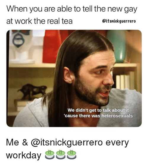 Work, Grindr, and The Real: When you are able to tell the new gay  at work the real tea  @itsnickguerrero  We didn't get to talk about it  cause there was heterosexuals Me & @itsnickguerrero every workday 🍵🍵🍵