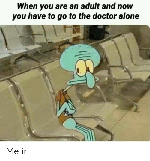 Being Alone, Doctor, and The Doctor: When you are an adult and now  you have to go to the doctor alone Me irl