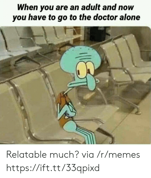 Being Alone, Doctor, and Memes: When you are an adult and now  you have to go to the doctor alone Relatable much? via /r/memes https://ift.tt/33qpixd