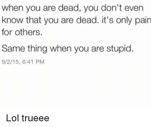 Funny, Lol, and Pain: when you are dead, you don't even  know that you are dead. it's only pain  for others.  Same thing when you are stupid  9/2/15, 6:41 PM Lol trueee