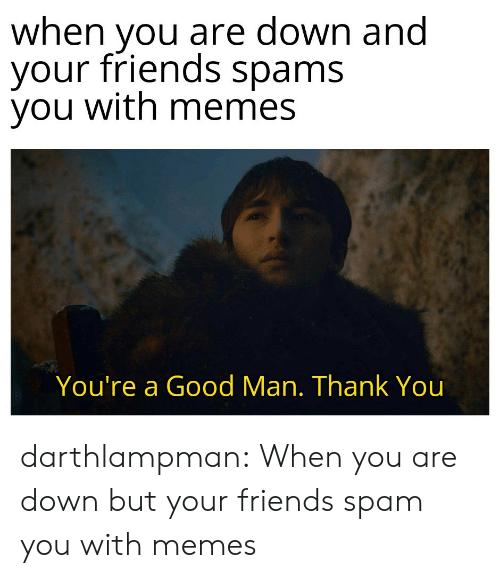 spam: when you are down and  your friends spams  you with memes  You're a Good Man. Thank You darthlampman:  When you are down but your friends spam you with memes