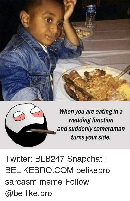 Be Like, Meme, and Memes: When you are eating in a  wedding function  and suddenly cameraman  turns your side. Twitter: BLB247 Snapchat : BELIKEBRO.COM belikebro sarcasm meme Follow @be.like.bro