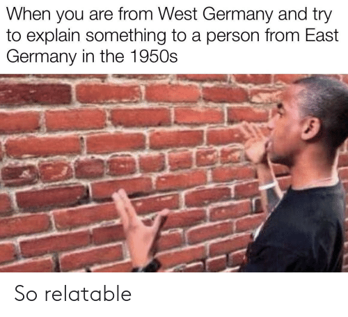 west: When you are from West Germany and try  to explain something to a person from East  Germany in the 1950s So relatable