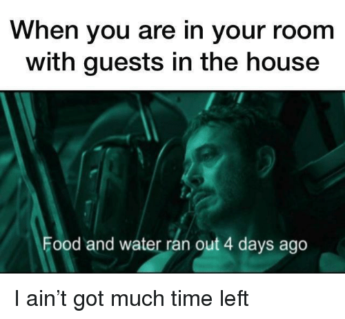 Food, House, and Time: When you are in your room  with guests in the house  Food and water rán out 4 days ago I ain't got much time left