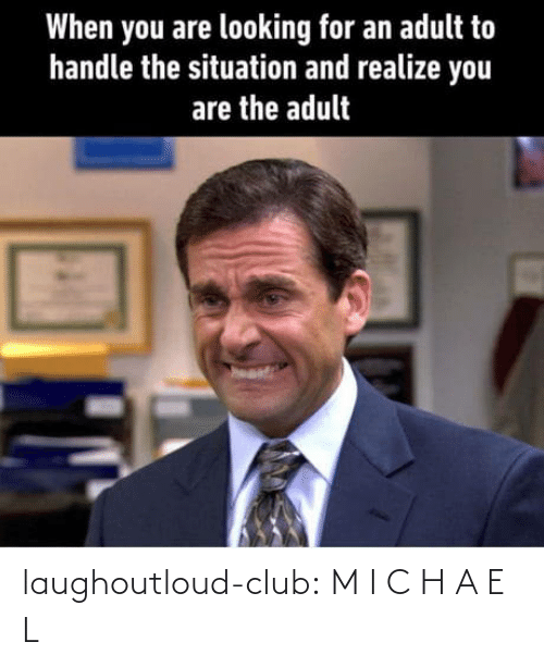 Situation: When you are looking for an adult to  handle the situation and realize you  are the adult laughoutloud-club:  M I C H A E L