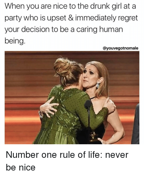 Drunks Girls: When you are nice to the drunk girl at a  party who is upset & immediately regret  your decision to be a caring human  being  Cayouvegotnomale Number one rule of life: never be nice