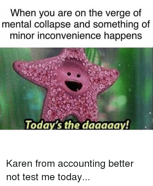 Memes, Inconvenience, and Test: When you are on the verge of  mental collapse and something of  minor inconvenience happens  Today's the daaaaa  y! Karen from accounting better not test me today...