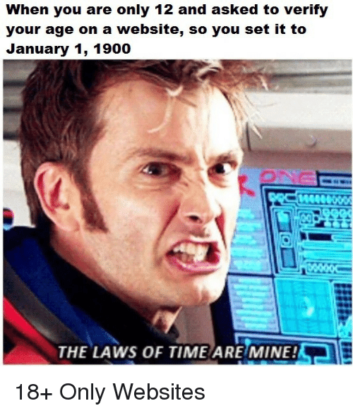 websites: When you are only 12 and asked to verify  your age on a website, so you set it to  January 1, 1900  AeR  THE LAWS OF TIME ARE MINE! 18+ Only Websites