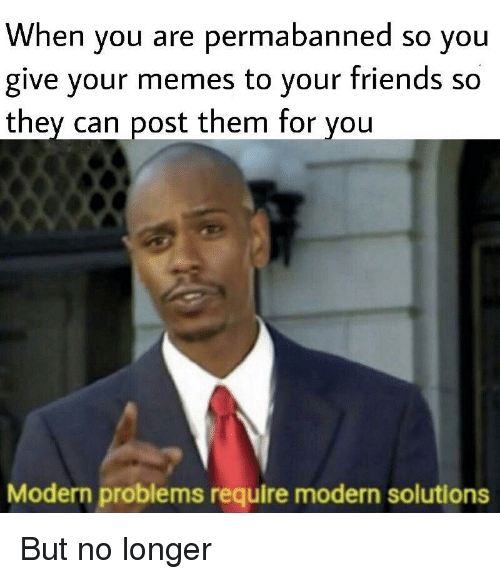 Friends, Memes, and Can: When you are permabanned so you  give your memes to your friends so  they can post them for you  Modern problems require modern solutions But no longer