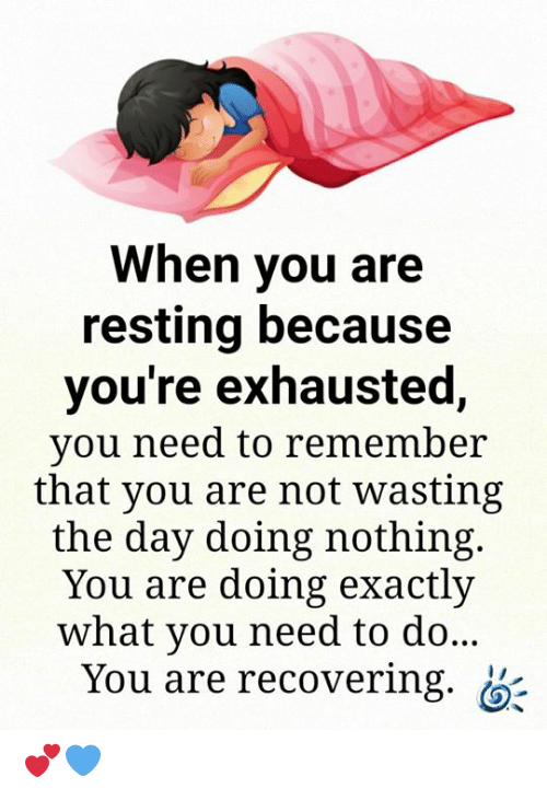 Memes, 🤖, and Day: When you are  resting because  you're exhausted,  you need to remember  that you are not wasting  the day doing nothing.  You are doing exactly  what you need to do...  You are recovering. 💕💙