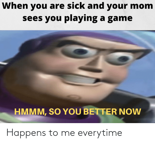 A Game: When you are sick and your mom  sees you playing a game  HMMM, SO YOU BETTER NOW Happens to me everytime