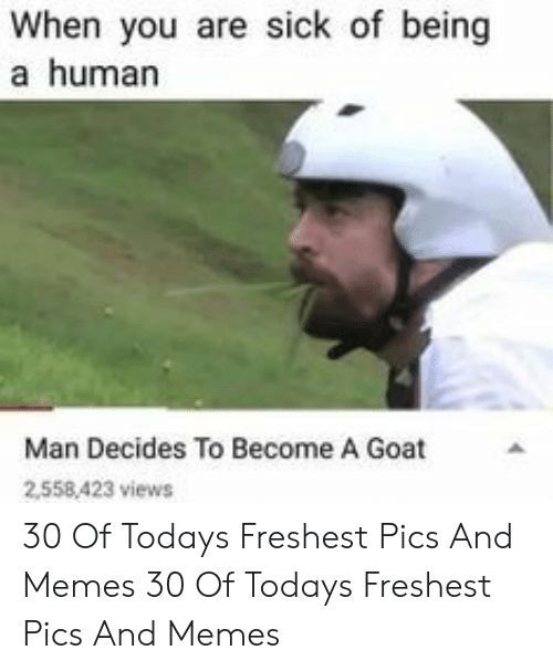 Freshest: When you are sick of being  a human  Man Decides To Become A Goat  2558,423 views 30 Of Todays Freshest Pics And Memes 30 Of Todays Freshest Pics And Memes