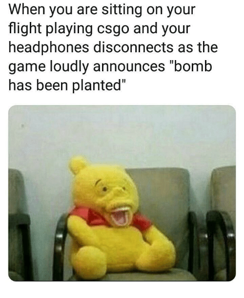 """csgo: When you are sitting on your  flight playing csgo and your  headphones disconnects as the  game loudly announces """"bomb  nas been planted"""