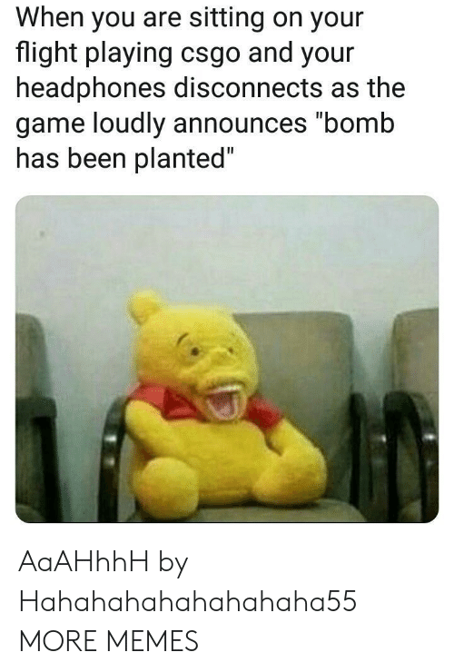 """csgo: When you are sitting on your  flight playing csgo and your  headphones disconnects as the  game loudly announces """"bomb  nas been planted AaAHhhH by Hahahahahahahahaha55 MORE MEMES"""