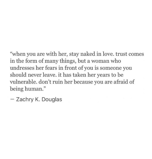 """Being Human: """"when you are with her, stay naked in love. trust comes  in the form of many things, but a woman who  undresses her fears in front of you is someone you  should never leave. it has taken her years to be  vulnerable. don't ruin her because you are afraid of  being human.""""  Zachry K. Douglas"""