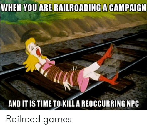 Games, Time, and DnD: WHEN YOU ARERAILROADING A CAMPAIG  AND IT IS TIME TO KILL A REOCCURRING NPC Railroad games