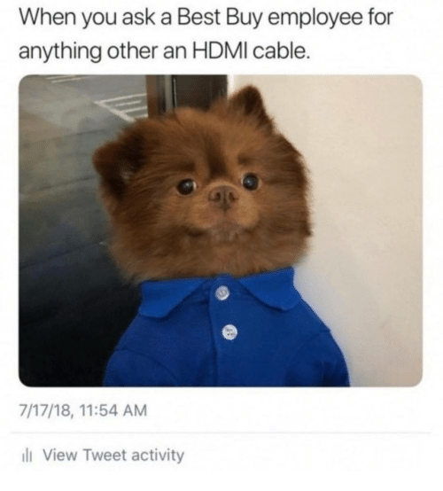 Best Buy: When you ask a Best Buy employee for  anything other an HDMI cable.  7/17/18, 11:54 AM  l View Tweet activity