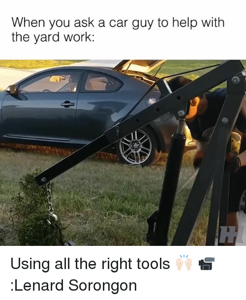 Memes, Work, and Help: When you ask a car guy to help with  the yard work:  52 Using all the right tools 🙌🏻 📹:Lenard Sorongon