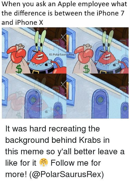 Apple, Iphone, and Meme: When you ask an Apple employee what  the difference is between the iPhone 7  and iPhone X  IG:PolarSaurusRex It was hard recreating the background behind Krabs in this meme so y'all better leave a like for it 😤 Follow me for more! (@PolarSaurusRex)