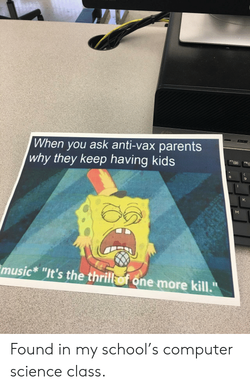 "Music, Parents, and School: When you ask anti-vax parents  why they keep having kids  FBE  K  music* ""It's the thrill of one more kill.""  Σ Found in my school's computer science class."