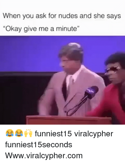 """give me a minute: When you ask for nudes and she says  """"Okay give me a minute"""" 😂😂🙌 funniest15 viralcypher funniest15seconds Www.viralcypher.com"""
