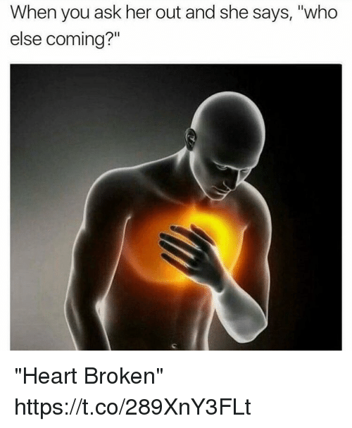 """Says Who: When you ask her out and she says, """"who  else coming?"""" """"Heart Broken"""" https://t.co/289XnY3FLt"""