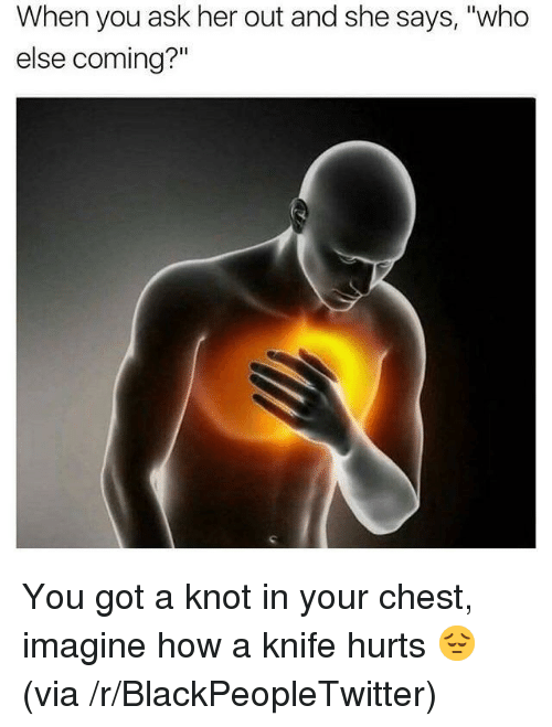 """Says Who: When you ask her out and she says, """"who  else coming?"""" <p>You got a knot in your chest, imagine how a knife hurts 😔 (via /r/BlackPeopleTwitter)</p>"""