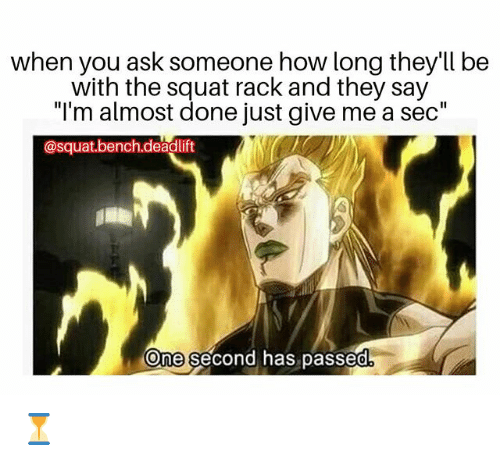 "Memes, Squat, and 🤖: when you ask someone how long they'll be  with the squat rack and they say  ""I'm almost done just give me a sec""  @squat.bench.deadlift  One second has passed ⏳"