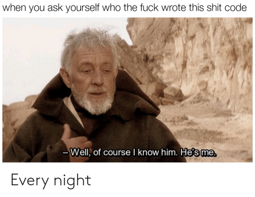 Shit, Fuck, and Ask: when you ask yourself who the fuck wrote this shit code  Well, of course I know him, He's me Every night